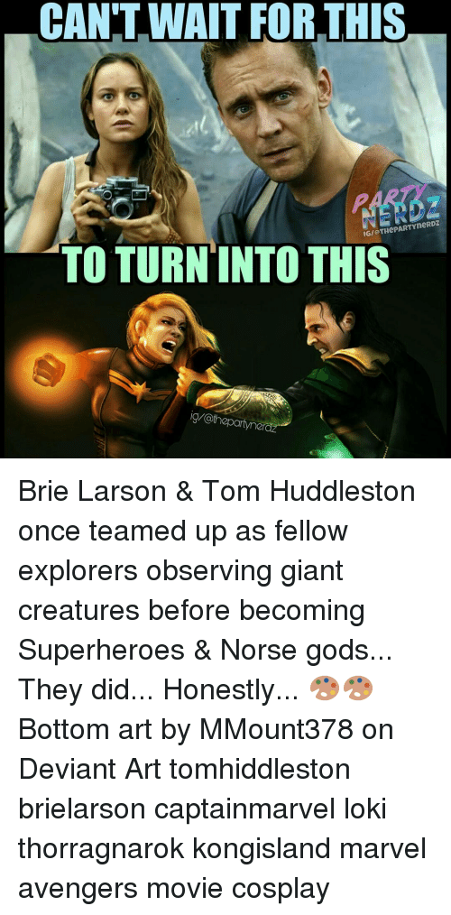 Deviant Arts: CAN'T WAIT FORTHIS  IGI THePARTYneRDZ  TO TURN INTO THIS  thepartyne Brie Larson & Tom Huddleston once teamed up as fellow explorers observing giant creatures before becoming Superheroes & Norse gods... They did... Honestly... 🎨🎨 Bottom art by MMount378 on Deviant Art tomhiddleston brielarson captainmarvel loki thorragnarok kongisland marvel avengers movie cosplay