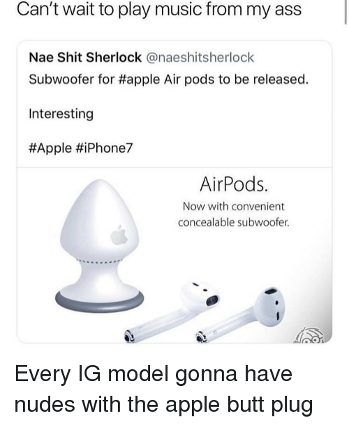 Apple, Ass, and Butt: Can't wait to play music from my ass  Nae Shit Sherlock @naeshitsherlock  Subwoofer for #apple Air pods to be released.  Interesting  #Apple #iPhone7  AirPods.  Now with convenient  concealable subwoofer. Every IG model gonna have nudes with the apple butt plug