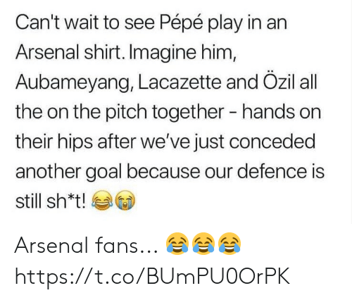 Arsenal Fans: Can't wait to see Pépé play in an  Arsenal shirt. Imagine him,  Aubameyang, Lacazette and Özil all  the on the pitch together  hands on  their hips after we've just conceded  another goal because our defence is  still sh*t! Arsenal fans... 😂😂😂 https://t.co/BUmPU0OrPK