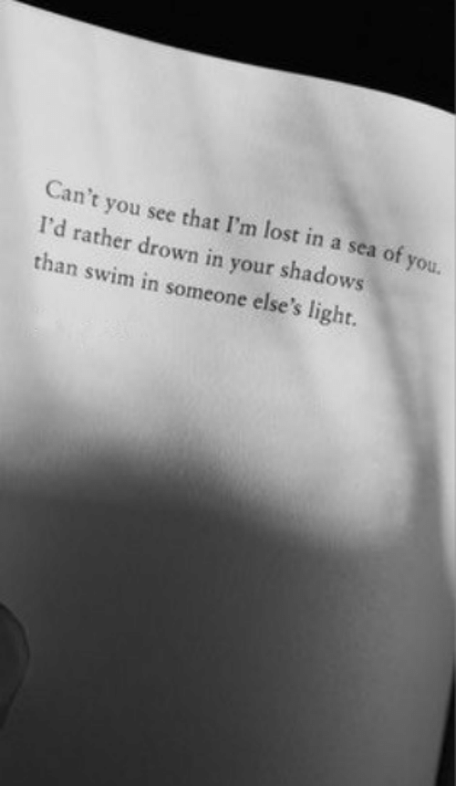 drown: Can't you see that I'm lost in a sea of you.  I'd rather drown in your shadows  than swim in someone else's light.