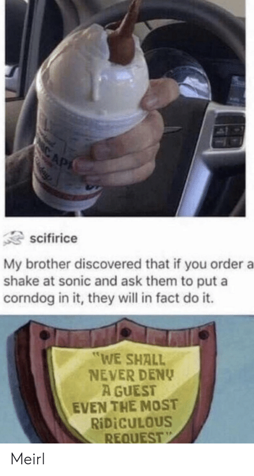 """Sonic, Never, and MeIRL: CAP  scifirice  My brother discovered that if you order a  shake at sonic and ask them to put a  corndog in it, they will in fact do it.  """"WE SHALL  NEVER DENY  A GUEST  EVEN THE MOST  RIDICULOUS  REQUEST Meirl"""