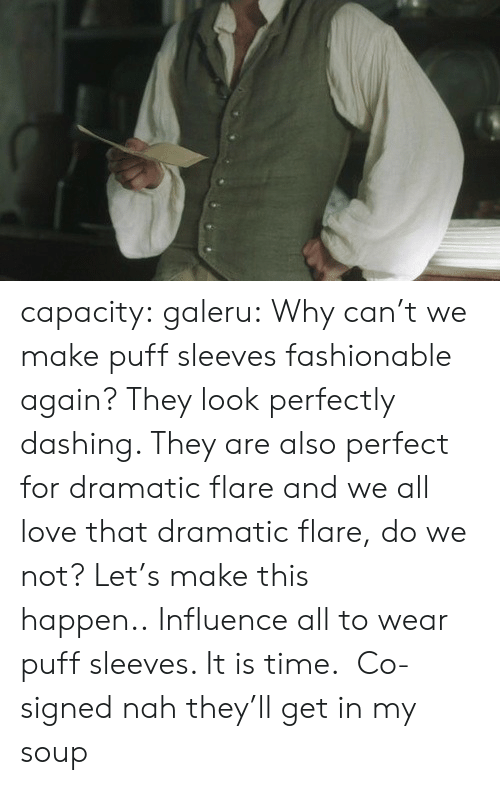 dashing: capacity: galeru:  Why can't we make puff sleeves fashionable again? They look perfectly dashing. They are also perfect for dramatic flare and we all love that dramatic flare, dowe not?Let's make this happen..Influence all to wear puff sleeves. It is time.  Co-signed   nah they'll get in my soup