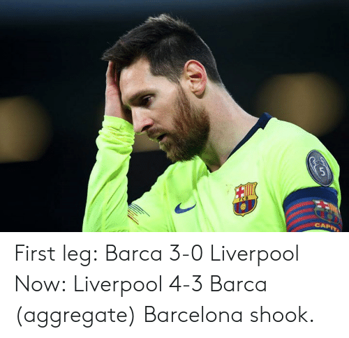 Barcelona, Liverpool F.C., and Barca: CAPIT First leg: Barca 3-0 Liverpool  Now: Liverpool 4-3 Barca (aggregate)  Barcelona shook.