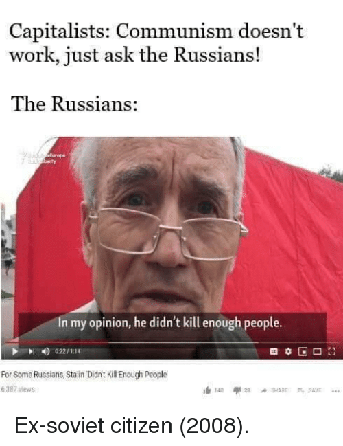 Work, Communism, and Soviet: Capitalists: Communism doesn't  work, just ask the Russians!  The Russians:  In my opinion, he didn't kill enough people.  0221 1114  For Some Russians, Stain Didnt Kill Enough People  6,387 views Ex-soviet citizen (2008).