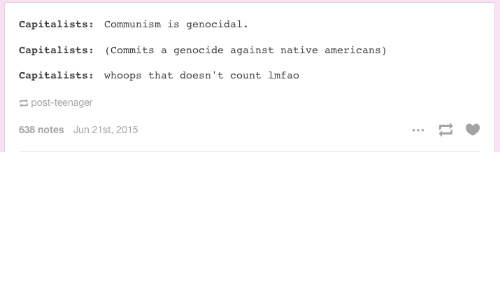 Americanness: Capitalists  Communism is genocidal.  Capitalists  (Commits a genocide against native americans  Capitalists  whoops that doesn't count  lmfao  post-teenager  638 notes Jun 21st, 2015