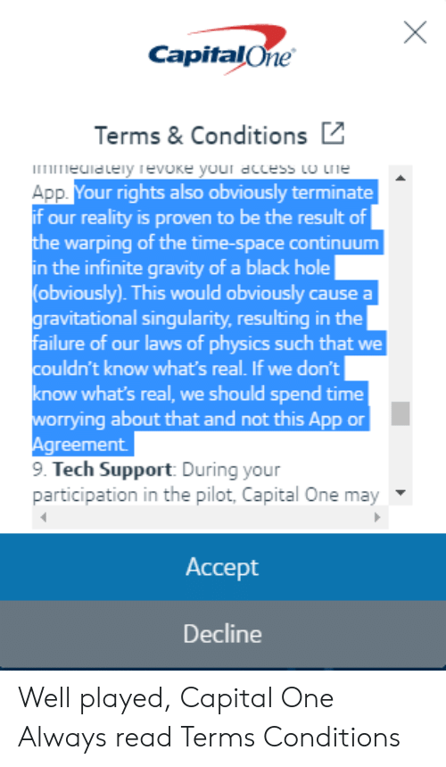 capitalone: CapitalOne  Terms& Conditions  rieclalely evoke your dccess to rie  App  if our reality is proven to be the result of  the warping of the time-space continuum  in the infinite gravity of a black hole  (obviously). This would obviously cause a  ravitational singularity, resulting in the  failure of our laws of physics such that we  couldn't know what's real. If we don't  know what's real, we should spend time  worrying about that and not this App or  Agreement  9. Tech Support During your  our rights also obviously terminate  participation in the pilot, Capital One may  Accept  Decline Well played, Capital One Always read Terms  Conditions
