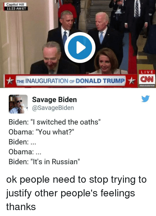 "Memes, Justified, and 🤖: Capitol Hill  11 23 AM ET  LIVE  THE INAUGURATION oF DONALD TRUMP  HCNN  Savage Biden  a Savage Biden  Biden: ""I switched the oaths'  Obama: ""You what?""  Biden  Obama  Biden: ""It's in Russian"" ok people need to stop trying to justify other people's feelings thanks"