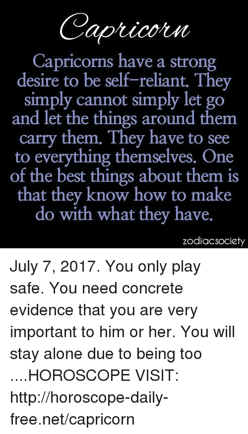 Zodiacsociety: Capricorns have a strong  desire to be self-reliant. They  simply cannot simply let go  and let the things around them  carry them. They have to sc  to everything themselves. One  of the best things about them is  that they know how to make  do with what they have.  zodiacsociety July 7, 2017. You only play safe. You need concrete evidence that you are very important to him or her. You will stay alone due to being too ....HOROSCOPE VISIT: http://horoscope-daily-free.net/capricorn