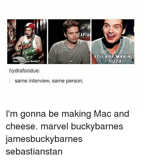 Memes, Pizza, and Marvel: CAPTA  YOU ARE MAKING  PIZZA  Bucky?  No.  hydrafondue:  same interview, same person. I'm gonna be making Mac and cheese. marvel buckybarnes jamesbuckybarnes sebastianstan