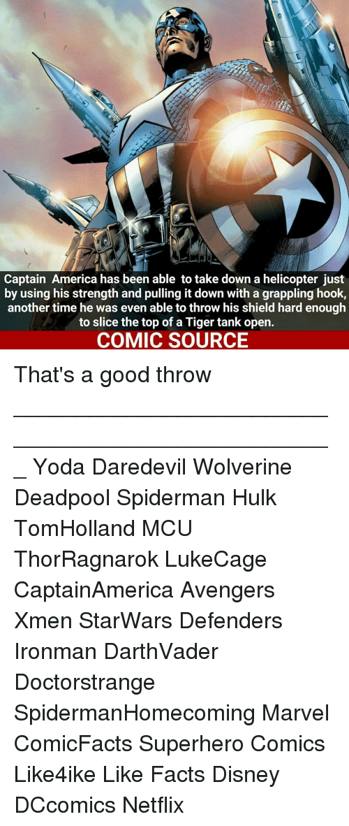 Throwes: Captain America has been able to take down a helicopter just  by using his strength and pulling it down with a grappling hook,  another time he was even able to throw his shield hard enough  to slice the top of a Tiger tank open.  COMIC SOURCE That's a good throw ___________________________________________________ Yoda Daredevil Wolverine Deadpool Spiderman Hulk TomHolland MCU ThorRagnarok LukeCage CaptainAmerica Avengers Xmen StarWars Defenders Ironman DarthVader Doctorstrange SpidermanHomecoming Marvel ComicFacts Superhero Comics Like4ike Like Facts Disney DCcomics Netflix