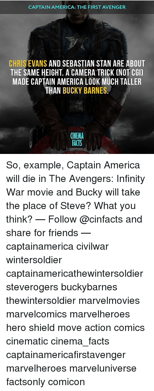 dieing: CAPTAIN AMERICA: THE FIRST AVENGER  CHRIS EVANS AND SEBASTIAN STAN ARE ABOUT  THE SAME HEIGHT. A CAMERA TRICK (NOT CGI)  MADE CAPTAIN AMERICA LOOK MUCH TALLER  THAN BUCKY BARNES  CINEMA  FACTS So, example, Captain America will die in The Avengers: Infinity War movie and Bucky will take the place of Steve? What you think? — Follow @cinfacts and share for friends — captainamerica civilwar wintersoldier captainamericathewintersoldier steverogers buckybarnes thewintersoldier marvelmovies marvelcomics marvelheroes hero shield move action comics cinematic cinema_facts captainamericafirstavenger marvelheroes marveluniverse factsonly comicon