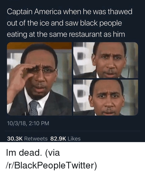 America, Blackpeopletwitter, and Saw: Captain America when he was thawed  out of the ice and saw black people  eating at the same restaurant as him  10/3/18, 2:10 PM  30.3K Retweets 82.9K Likes Im dead. (via /r/BlackPeopleTwitter)