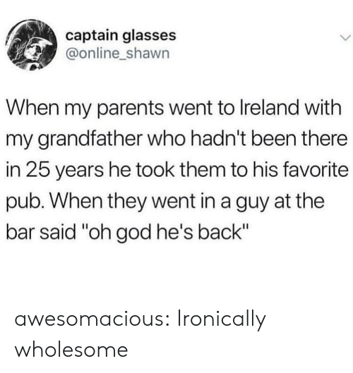 """ironically: captain glasses  @online_shawn  When my parents went to Ireland with  my grandfather who hadn't been there  in 25 years he took them to his favorite  pub. When they went in a guy at the  bar said """"oh god he's back"""" awesomacious:  Ironically wholesome"""