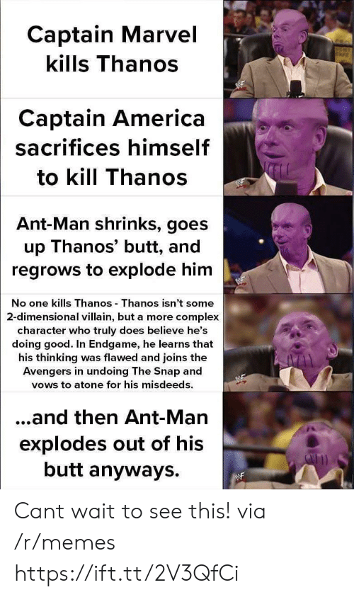 America, Butt, and Complex: Captain Marvel  kills Thanos  Captain America  sacrifices himself  to kill Thanos  Ant-Man shrinks, goes  up Thanos' butt, and  regrows to explode him  No one kills Thanos Thanos isn't some  2-dimensional villain, but a more complex  character who truly does believe he's  doing good. In Endgame, he learns that  his thinking was flawed and joins the  Avengers in undoing The Snap and  vows to atone for his misdeeds.  ...and then Ant-Man  explodes out of his  butt anyways. Cant wait to see this! via /r/memes https://ift.tt/2V3QfCi