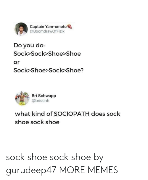 Dank, Memes, and Target: Captain Yam-omoto  @BoomdrawOfFizix  Do you do:  Sock>Sock>Shoe>Shoe  or  Sock>Shoe>Sock Shoe?  Bri Schwapp  @brischh  what kind of SOCIOPATH does sock  shoe sock shoe sock shoe sock shoe by gurudeep47 MORE MEMES