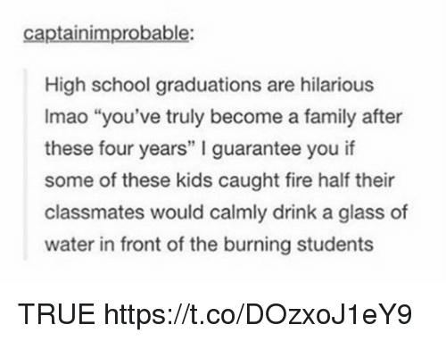 """Family, Fire, and School: captainimprobable:  High school graduations are hilarious  Imao """"you've truly become a family after  these four years"""" I guarantee you if  some of these kids caught fire half their  classmates would calmly drink a glass of  water in front of the burning students TRUE https://t.co/DOzxoJ1eY9"""