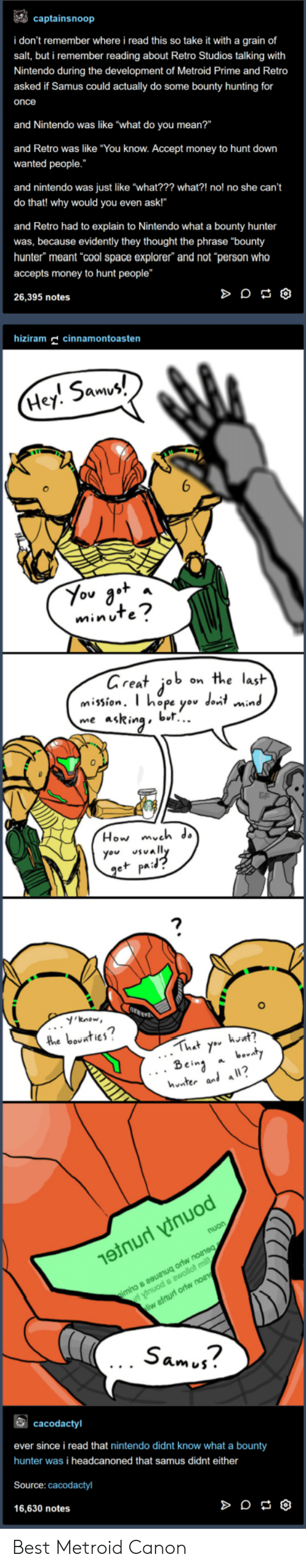 """samus: captainsnoop  i don't remember where i read this so take it with a grain of  salt, but i remember reading about Retro Studios talking with  Nintendo during the development of Metroid Prime and Retro  asked if Samus could actually do some bounty hunting for  once  and Nintendo was like """"what do you mean?""""  and Retro was like """"You know. Accept money to hunt down  wanted people.  and nintendo was just like """"what??? what?! no! no she can't  do that! why would you even ask!""""  and Retro had to explain to Nintendo what a bounty hunter  was, because evidently they thought the phrase """"bounty  hunter"""" meant cool space explorer"""" and not """"person who  accepts money to hunt people""""  26,395 notes  hizm cinnamontoasten  5am  Hey. Smv  minuTe  areat job on the lasit  mission. T hope yov dont min  me asRinabl..  0  How mveh ds  you vally  e+ pa:  'know  2  hnter al a?  Sam j?  cacodactyl  ever since i read that nintendo didnt know what a bounty  hunter was i headcanoned that samus didnt either  Source: cacodactyl  16,630 notes Best Metroid Canon"""