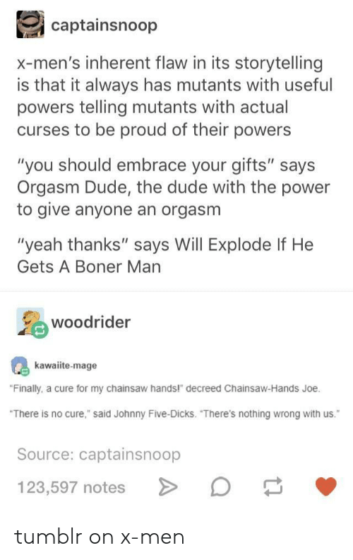 """Tumblr On: captainsnoop  x-men's inherent flaw in its storytelling  is that it always has mutants with useful  powers telling mutants with actual  curses to be proud of their powers  """"you should embrace your gifts"""" says  Orgasm Dude, the dude with the power  to give anyone an orgasm  """"yeah thanks"""" says Will Explode If He  Gets A Boner Man  woodrider  kawaiite-mage  Finally, a cure for my chainsaw hands!"""" decreed Chainsaw-Hands Joe.  There is no cure,"""" said Johnny Five-Dicks. """"There's nothing wrong with us.""""  Source: captainsnoop  123,507 noteso tumblr on x-men"""
