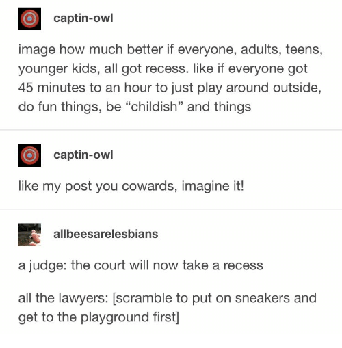 "Sneakers: captin-owl  image how much better if everyone, adults, teens,  younger kids, all got recess. like if everyone got  45 minutes to an hour to just play around outside,  do fun things, be ""childish"" and things  captin-owl  like my post you cowards, imagine it!  allbeesarelesbians  a judge: the court will now take a recess  all the lawyers: [scramble to put on sneakers and  get to the playground first]"