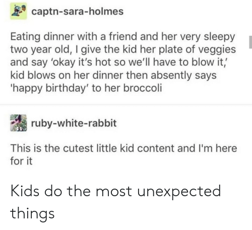 Rabbit: captn-sara-holmes  Eating dinner with a friend and her very sleepy  two year old, I give the kid her plate of veggies  and say 'okay it's hot so we'll have to blow it,  kid blows on her dinner then absently says  'happy birthday' to her broccoli  ruby-white-rabbit  This is the cutest little kid content and I'm here  for it Kids do the most unexpected things