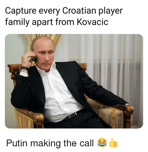 Family, Memes, and Putin: Capture every Croatian player  family apart from Kovacic Putin making the call 😂👍