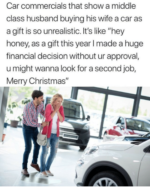 "Christmas, Merry Christmas, and Husband: Car commercials that show a middle  class husband buying his wife a car as  a gift is so unrealistic. It's like ""hey  honey, as a gift this year l made a huge  financial decision without ur approval,  u might wanna look for a second job  Merry Christmas"""