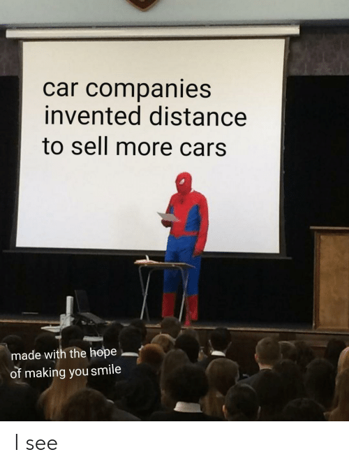 Cars, Smile, and Hope: car companies  invented distance  to sell more cars.  made with the hope  of making you smile I see