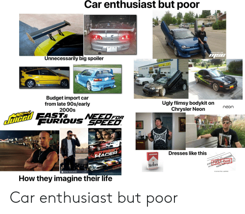 Cars, Life, and Starter Packs: Car enthusiast but poor  1s  MODIFIED STREET CARS  Unnecessarily big spoiler  Budget import car  from late 90s/early  2000s  Ugly flimsy bodykit on  Chrysler Neon  FOR  PURIOUS SPFE  MCCAFFERT  2 KORS  4PM  Dresses like this  PAST DUE  Marlbor  OTAL  Can Stock Photo-csp0972524  a alamy stock photo  How they imagine their life Car enthusiast but poor