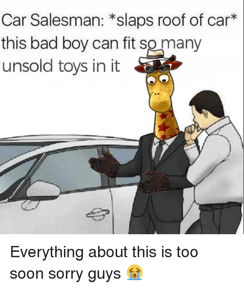 Bad, Memes, and Soon...: Car Salesman: *slaps roof of car*  this bad boy can fit so many  unsold toys in it Everything about this is too soon sorry guys 😭