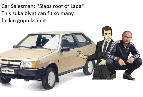 Car, Fit, and Can: Car Salesman: *Slaps roof of Lada*  This suka blyat can fit so many  fuckin gopniks in it  SamaRA