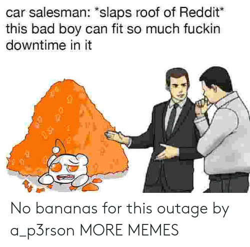 "Bad, Dank, and Memes: car salesman: ""slaps roof of Reddit  this bad boy can fit so much fuckin  downtime in it No bananas for this outage by a_p3rson MORE MEMES"
