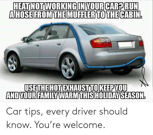 driver: Car tips, every driver should know. You're welcome.