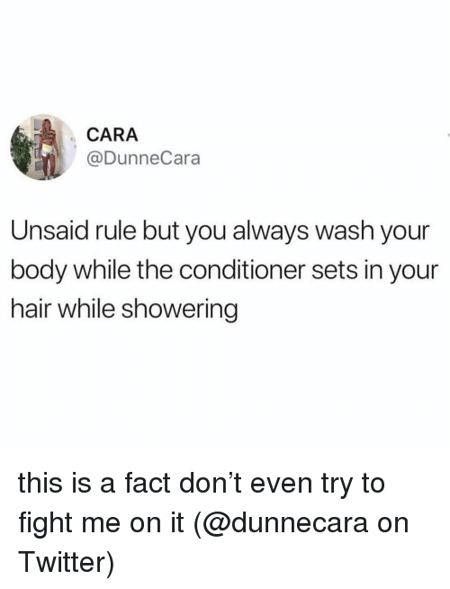 Memes, Twitter, and Hair: CARA  @DunneCara  Unsaid rule but you always wash your  body while the conditioner sets in your  hair while showering this is a fact don't even try to fight me on it (@dunnecara on Twitter)