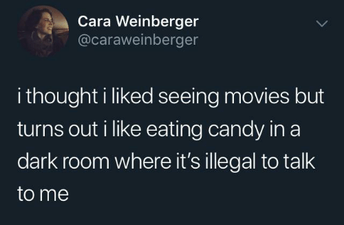 Candy: Cara Weinberger  @caraweinberger  i thought i liked seeing movies but  turns out i like eating candy in a  dark room where it's illegal to talk  to me