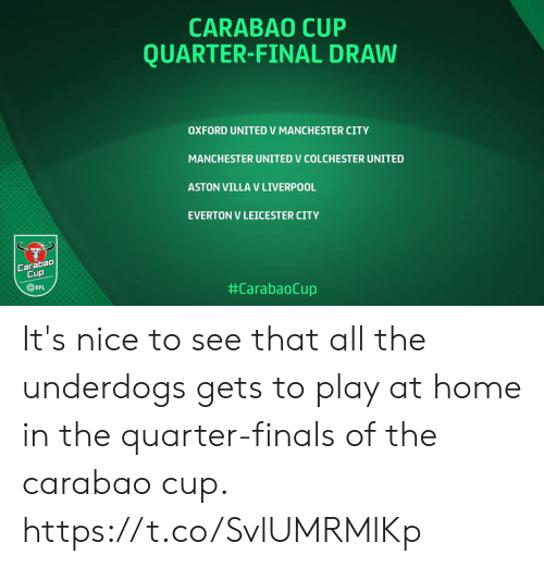 Manchester: CARABAO CUP  QUARTER-FINAL DRAW  OXFORD UNITED V MANCHESTER CITY  MANCHESTER UNITED V COLCHESTER UNITED  ASTON VILLA V LIVERPOOL  EVERTON V LEICESTER CITY  Carabao  Cup  EFL  It's nice to see that all the underdogs gets to play at home in the quarter-finals of the carabao cup. https://t.co/SvlUMRMlKp