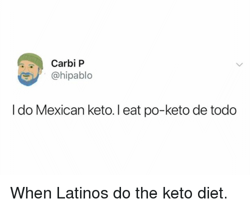 Latinos, Memes, and Diet: Carbi P  hipablo  I do Mexican keto. I eat po-keto de todo When Latinos do the keto diet.