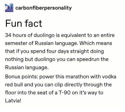 Red Bull, Power, and Vodka: carbonfiberpersonality  Fun fact  34 hours of duolingo is equivalent to an entire  semester of Russian language. Which means  that if you spend four days straight doing  nothing but duolingo you can speedrun the  Russian language  Bonus points: power this marathon with vodka  red bull and you can clip directly through the  floor into the seat of a T-90 on it's way to  Latvia!