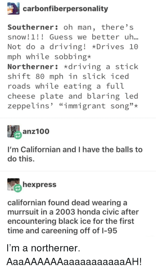 "Driving, Honda, and Slick: carbonfiberpersonality  Southerner: oh man, there' s  snow! 1 Guesswe better uh..  Not do a driving! Drives 10  mph while sobbing*  Northerner: driving a stick  shift 80 mph in slick iced  roads wh1le eating a fut  cheese plate and blaring led  zeppelins' ""immigrant song"";*  anz10  I'm Californian and I have the balls to  do this.  hexpress  californian found dead wearing a  murrsuit in a 2003 honda civic after  encountering black ice for the first  time and careening off of I-95 I'm a northerner. AaaAAAAAAaaaaaaaaaaaAH!"