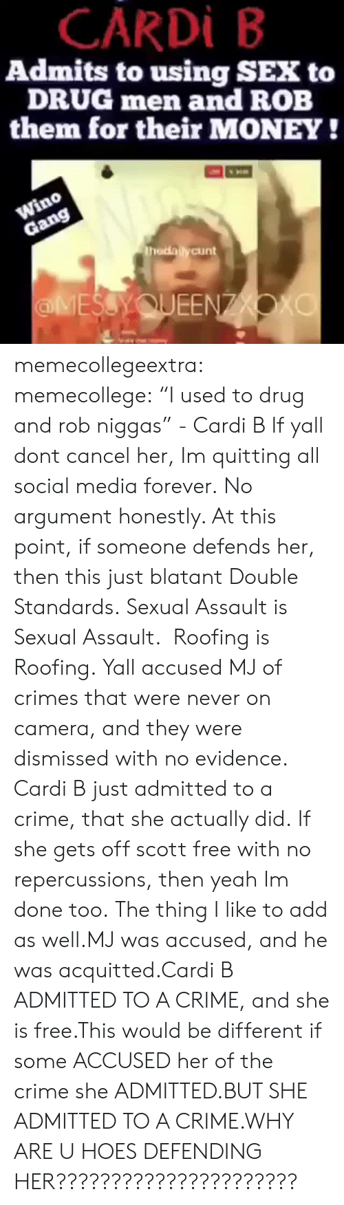 """Crime, Hoes, and Money: CARDİ B  Admits to using SEX to  DRUG men and ROB  them for their MONEY!  thedailycunt  ЕЕ memecollegeextra: memecollege:  """"I used to drug and rob niggas"""" - Cardi B If yall dont cancel her, Im quitting all social media forever.  No argument honestly. At this point, if someone defends her, then this just blatant Double Standards. Sexual Assault is Sexual Assault. Roofing is Roofing. Yall accused MJ of crimes that were never on camera, and they were dismissed with no evidence. Cardi B just admitted to a crime, that she actually did. If she gets off scott free with no repercussions, then yeah Im done too.  The thing I like to add as well.MJ was accused, and he was acquitted.Cardi B ADMITTED TO A CRIME, and she is free.This would be different if some ACCUSED her of the crime she ADMITTED.BUT SHE ADMITTED TO A CRIME.WHY ARE U HOES DEFENDING HER??????????????????????"""