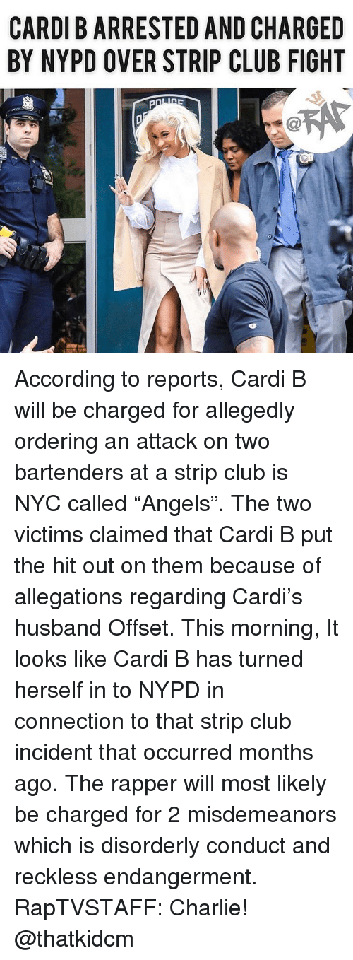 """Charlie, Club, and Memes: CARDI B ARRESTED AND CHARGED  BY NYPD OVER STRIP CLUB FIGHT According to reports, Cardi B will be charged for allegedly ordering an attack on two bartenders at a strip club is NYC called """"Angels"""". The two victims claimed that Cardi B put the hit out on them because of allegations regarding Cardi's husband Offset. This morning, It looks like Cardi B has turned herself in to NYPD in connection to that strip club incident that occurred months ago. The rapper will most likely be charged for 2 misdemeanors which is disorderly conduct and reckless endangerment. RapTVSTAFF: Charlie! @thatkidcm"""