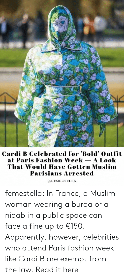 Celebrities: Cardi B Celebrated for 'Bold' Outfit  at Paris Fashion Week A Look  That Would Have Gotten Muslim  Parisians Arrested  FEMESTELLA femestella: In France, a Muslim woman wearing a burqa or a niqab in a public space can face a fine up to €150. Apparently, however, celebrities who attend Paris fashion week like Cardi B are exempt from the law. Read it here