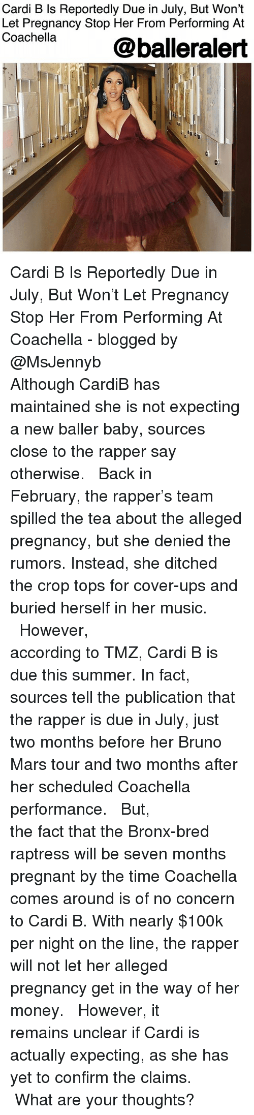 Bruno Mars, Coachella, and Memes: Cardi B Is Reportedly Due in July, But Won't  Let Pregnancy Stop Her From Performing At  Coachella  @balleralert  0) Cardi B Is Reportedly Due in July, But Won't Let Pregnancy Stop Her From Performing At Coachella - blogged by @MsJennyb ⠀⠀⠀⠀⠀⠀⠀⠀⠀ ⠀⠀⠀⠀⠀⠀⠀⠀⠀ Although CardiB has maintained she is not expecting a new baller baby, sources close to the rapper say otherwise. ⠀⠀⠀⠀⠀⠀⠀⠀⠀ ⠀⠀⠀⠀⠀⠀⠀⠀⠀ Back in February, the rapper's team spilled the tea about the alleged pregnancy, but she denied the rumors. Instead, she ditched the crop tops for cover-ups and buried herself in her music. ⠀⠀⠀⠀⠀⠀⠀⠀⠀ ⠀⠀⠀⠀⠀⠀⠀⠀⠀ However, according to TMZ, Cardi B is due this summer. In fact, sources tell the publication that the rapper is due in July, just two months before her Bruno Mars tour and two months after her scheduled Coachella performance. ⠀⠀⠀⠀⠀⠀⠀⠀⠀ ⠀⠀⠀⠀⠀⠀⠀⠀⠀ But, the fact that the Bronx-bred raptress will be seven months pregnant by the time Coachella comes around is of no concern to Cardi B. With nearly $100k per night on the line, the rapper will not let her alleged pregnancy get in the way of her money. ⠀⠀⠀⠀⠀⠀⠀⠀⠀ ⠀⠀⠀⠀⠀⠀⠀⠀⠀ However, it remains unclear if Cardi is actually expecting, as she has yet to confirm the claims. ⠀⠀⠀⠀⠀⠀⠀⠀⠀ ⠀⠀⠀⠀⠀⠀⠀⠀⠀ What are your thoughts?