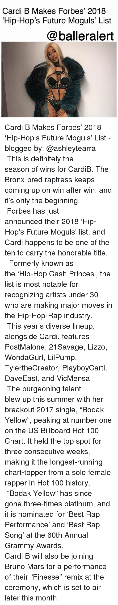 """Anaconda, Billboard, and Bruno Mars: Cardi B Makes Forbes' 2018  Hip-Hop's Future Moguls' List  @balleralert Cardi B Makes Forbes' 2018 'Hip-Hop's Future Moguls' List - blogged by: @ashleytearra ⠀⠀⠀⠀⠀⠀⠀ ⠀⠀⠀⠀⠀⠀⠀ This is definitely the season of wins for CardiB. The Bronx-bred raptress keeps coming up on win after win, and it's only the beginning. ⠀⠀⠀⠀⠀⠀⠀ ⠀⠀⠀⠀⠀⠀⠀ Forbes has just announced their 2018 'Hip-Hop's Future Moguls' list, and Cardi happens to be one of the ten to carry the honorable title. ⠀⠀⠀⠀⠀⠀⠀ ⠀⠀⠀⠀⠀⠀⠀ Formerly known as the 'Hip-Hop Cash Princes', the list is most notable for recognizing artists under 30 who are making major moves in the Hip-Hop-Rap industry. ⠀⠀⠀⠀⠀⠀⠀ ⠀⠀⠀⠀⠀⠀⠀ This year's diverse lineup, alongside Cardi, features PostMalone, 21Savage, Lizzo, WondaGurl, LilPump, TylertheCreator, PlayboyCarti, DaveEast, and VicMensa. ⠀⠀⠀⠀⠀⠀⠀ ⠀⠀⠀⠀⠀⠀⠀ The burgeoning talent blew up this summer with her breakout 2017 single, """"Bodak Yellow"""", peaking at number one on the US Billboard Hot 100 Chart. It held the top spot for three consecutive weeks, making it the longest-running chart-topper from a solo female rapper in Hot 100 history. ⠀⠀⠀⠀⠀⠀⠀ ⠀⠀⠀⠀⠀⠀⠀ """"Bodak Yellow"""" has since gone three-times platinum, and it is nominated for 'Best Rap Performance' and 'Best Rap Song' at the 60th Annual Grammy Awards. ⠀⠀⠀⠀⠀⠀⠀ ⠀⠀⠀⠀⠀⠀⠀ Cardi B will also be joining Bruno Mars for a performance of their """"Finesse"""" remix at the ceremony, which is set to air later this month."""