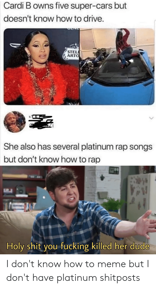 Cars, Dude, and Fucking: Cardi B owns five super-cars bu  doesn't know how to drive.  STEL  ARTO  She also has several platinum rap songs  but don't know how to rap  Holy shit you fucking killed her dude I don't know how to meme but I don't have platinum shitposts