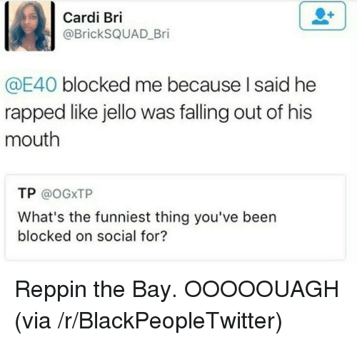 jello: Cardi Bri  @BrickSQUAD_Bri  E40 blocked me because I said he  rapped like jello was falling out of his  mouth  TP @oGXTP  What's the funniest thing you've been  blocked on social for? <p>Reppin the Bay. OOOOOUAGH (via /r/BlackPeopleTwitter)</p>
