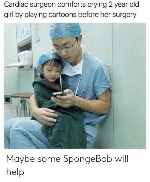 Crying, SpongeBob, and Cartoons: Cardiac surgeon comforts crying 2 year old  girl by playing cartoons before her surgery Maybe some SpongeBob will help