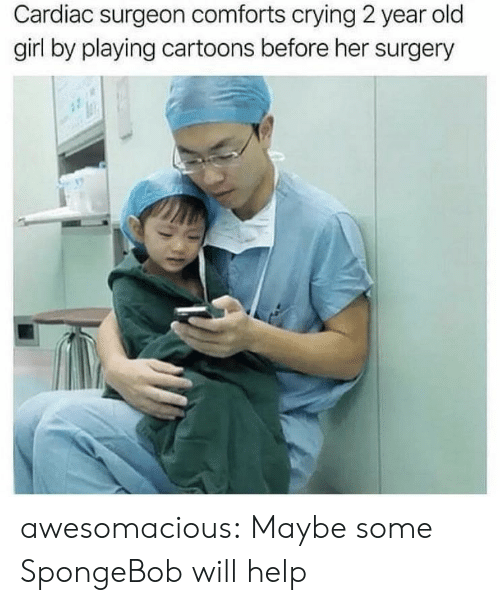 Crying, SpongeBob, and Tumblr: Cardiac surgeon comforts crying 2 year old  girl by playing cartoons before her surgery awesomacious:  Maybe some SpongeBob will help