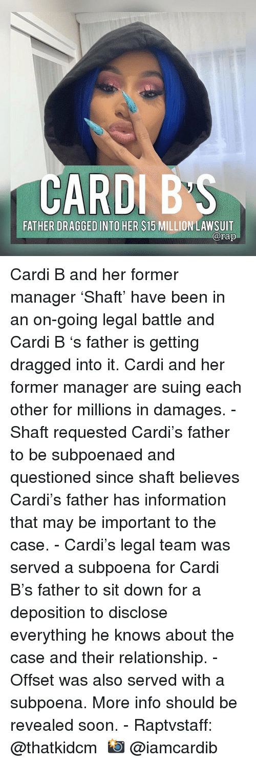 Memes, Soon..., and Information: CARDIB'S  FATHER DRAGGED INTO HER $15 MILLION LAWSUIT  arap Cardi B and her former manager 'Shaft' have been in an on-going legal battle and Cardi B 's father is getting dragged into it. Cardi and her former manager are suing each other for millions in damages. - Shaft requested Cardi's father to be subpoenaed and questioned since shaft believes Cardi's father has information that may be important to the case. - Cardi's legal team was served a subpoena for Cardi B's father to sit down for a deposition to disclose everything he knows about the case and their relationship. - Offset was also served with a subpoena. More info should be revealed soon. - Raptvstaff: @thatkidcm 📸 @iamcardib