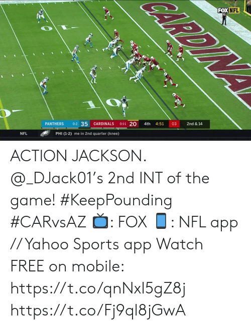 Cardinals: CARDIN  FOX NFL  2nd & 14  03  4:51  4th  0-1-1 20  CARDINALS  0-2 35  PANTHERS  PHI (1-2) me in 2nd quarter (knee)  NFL ACTION JACKSON. @_DJack01's 2nd INT of the game! #KeepPounding #CARvsAZ  ?: FOX ?: NFL app // Yahoo Sports app Watch FREE on mobile: https://t.co/qnNxI5gZ8j https://t.co/Fj9ql8jGwA
