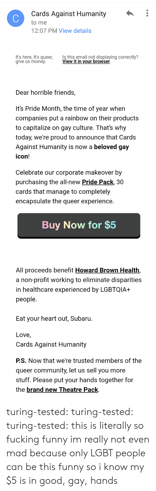 Its Here: Cards Against Humanity :  to me  2:07 PM View details  It's here, it's queer,  give us money  Is this email not displaying correctly?  View it in vour browser  Dear horrible friends,  It's Pride Month, the time of year when  companies put a rainbow on their products  to capitalize on gay culture. That's why  today, we're proud to announce that Cards  Against Humanity is now a beloved gay  icon!  Celebrate our corporate makeover by  purchasing the all-new Pride Pack, 30  cards that manage to completely  encapsulate the queer experience.   Buy Now for $5  All proceeds benefit Howard Brown Health,  a non-profit working to eliminate disparities  in healthcare experienced by LGBTQIA+  people.  Eat your heart out, Subaru.  Love,  Cards Against Humanity  PS. Now that we're trusted members of the  queer community, let us sell you more  stuff. Please put your hands together for  the brand new Theatre Pack turing-tested: turing-tested:   turing-tested:  this is literally so fucking funny    im really not even mad because only LGBT people can be this funny so i know my $5 is in good, gay, hands